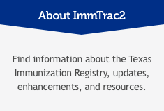 About ImmTrac2: Find information about the Texas Immunization Registry, updates enhancements, and resources